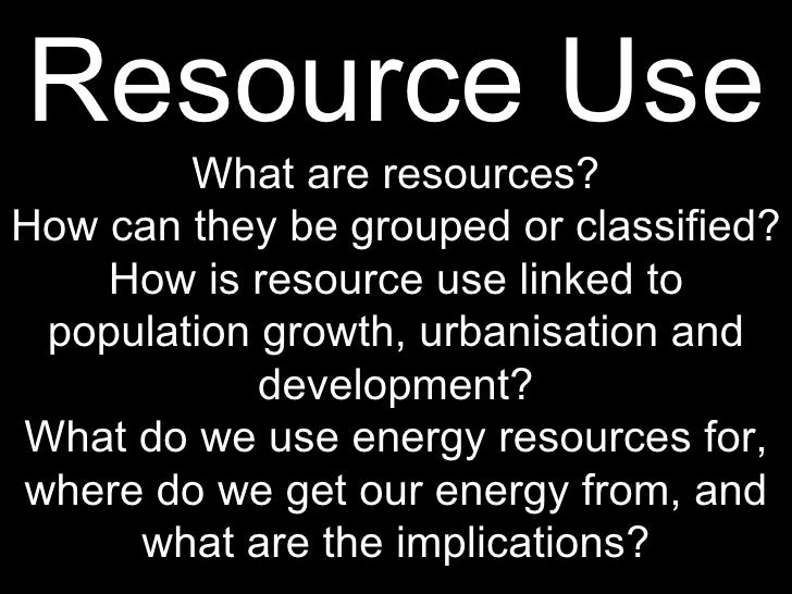 Resource Use What are resources? How can they be grouped or classified? How is resource use linked to population growth, u...