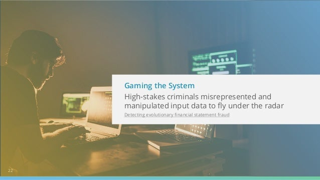 22 Gaming the System High-stakes criminals misrepresented and manipulated input data to fly under the radar Detecting evol...