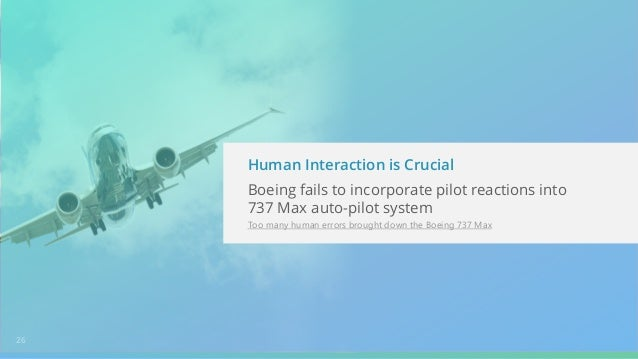 26 Human Interaction is Crucial Boeing fails to incorporate pilot reactions into 737 Max auto-pilot system Too many human ...