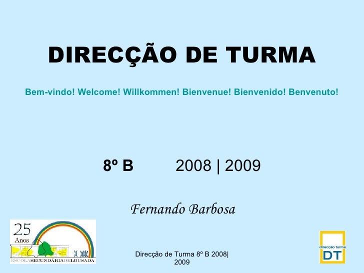 DIRECÇÃO DE TURMA 8º B   2008 | 2009 Fernando Barbosa Direcção de Turma 8º B 2008|2009 Bem-vindo!   Welcome! Willkommen! B...