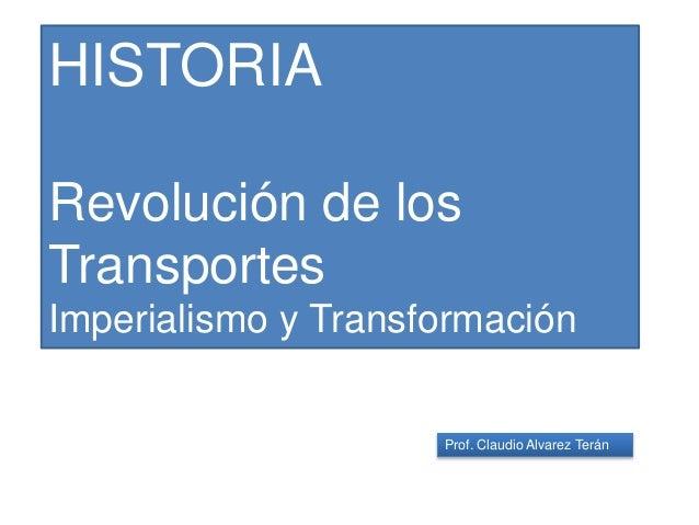 Prof. Claudio Alvarez Terán HISTORIA Revolución de los Transportes Imperialismo y Transformación
