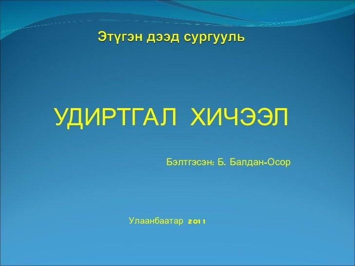 УДИРТГАЛ  ХИЧЭЭЛ Улаанбаатар  2011 Бэлтгэсэн: Б. Балдан-Осор