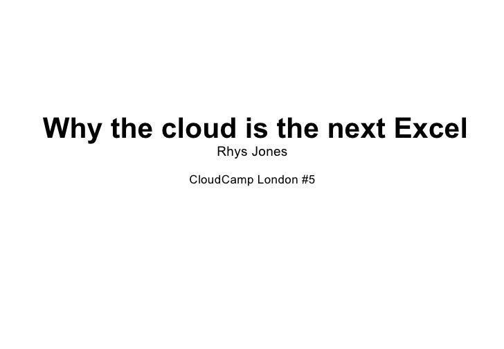 Why the cloud is the next Excel Rhys Jones CloudCamp London #5