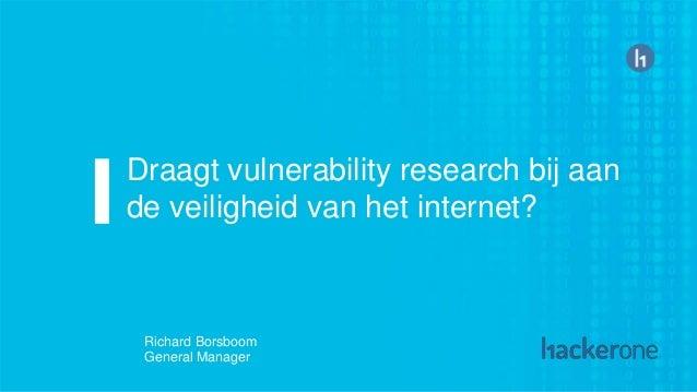Draagt vulnerability research bij aan de veiligheid van het internet? Richard Borsboom General Manager