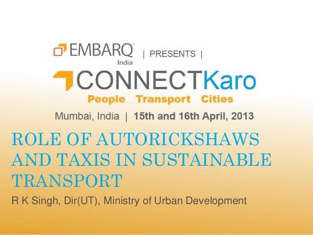 ROLE OF AUTORICKSHAWSAND TAXIS IN SUSTAINABLETRANSPORTR K Singh, Dir(UT), Ministry of Urban Development