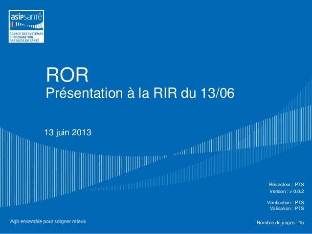 RORPrésentation à la RIR du 13/0613 juin 2013Rédacteur : PTSVersion : v 0.0.2Vérification : PTSValidation : PTSNombre de p...