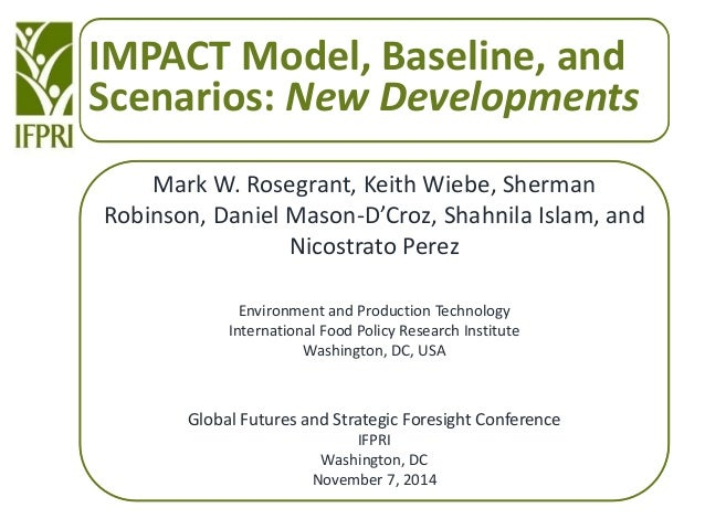 IMPACT Model, Baseline, and Scenarios: New Developments Mark W. Rosegrant, Keith Wiebe, Sherman Robinson, Daniel Mason-D'C...