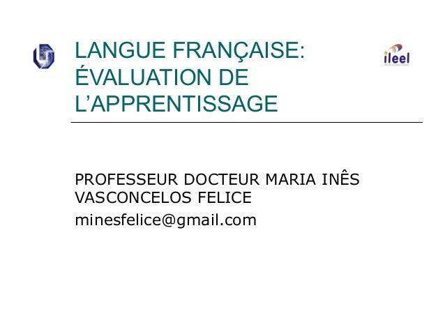 LANGUE FRANÇAISE: ÉVALUATION DE L'APPRENTISSAGE PROFESSEUR DOCTEUR MARIA INÊS VASCONCELOS FELICE minesfelice@gmail.com