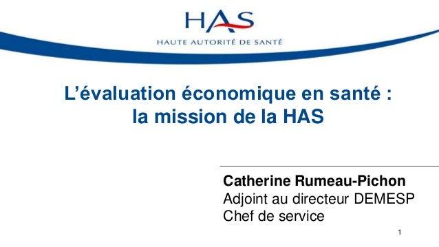 L'évaluation économique en santé : la mission de la HAS Catherine Rumeau-Pichon Adjoint au directeur DEMESP Chef de servic...
