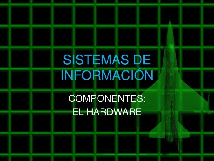 SISTEMAS DEINFORMACIÓN COMPONENTES:  EL HARDWARE      .
