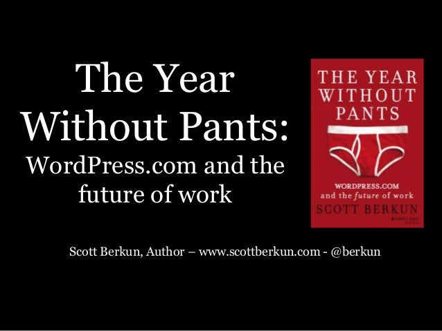 The Year Without Pants: WordPress.com and the future of work Scott Berkun, Author – www.scottberkun.com - @berkun