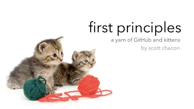 first principles   a yarn of GitHub and kittens                by scott chacon