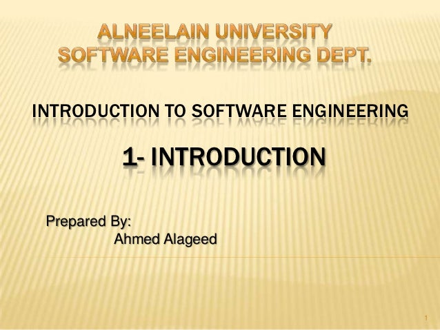 INTRODUCTION TO SOFTWARE ENGINEERING          1- INTRODUCTION Prepared By:          Ahmed Alageed                         ...