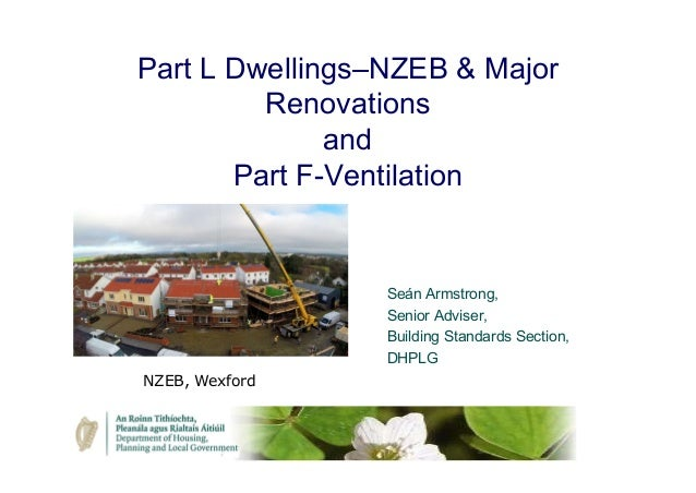 Part L Dwellings–NZEB & Major Renovations and Part F-Ventilation Seán Armstrong, Senior Adviser, Building Standards Sectio...