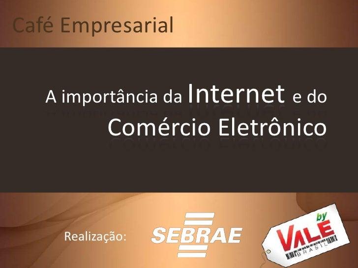 Café Empresarial<br />A importância da Internet e do Comércio Eletrônico<br />Realização:<br />