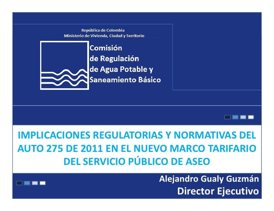 IMPLICACIONES REGULATORIAS Y NORMATIVAS DELAUTO 275 DE 2011 EN EL NUEVO MARCO TARIFARIO        DEL SERVICIO PÚBLICO DE ASE...