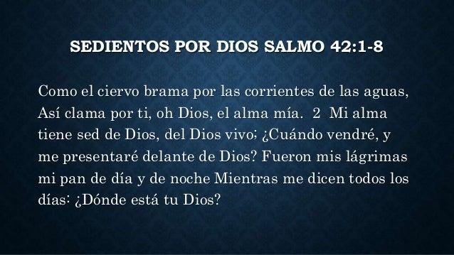 SEDIENTOS POR DIOS SALMO 42:1-8 Como el ciervo brama por las corrientes de las aguas, Así clama por ti, oh Dios, el alma m...
