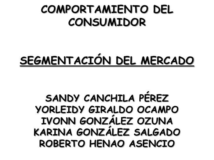 COMPORTAMIENTO DEL CONSUMIDOR<br />SEGMENTACIÓN DEL MERCADO<br />SANDY CANCHILA PÉREZ<br />YORLEIDY GIRALDO OCAMPO<br />IV...