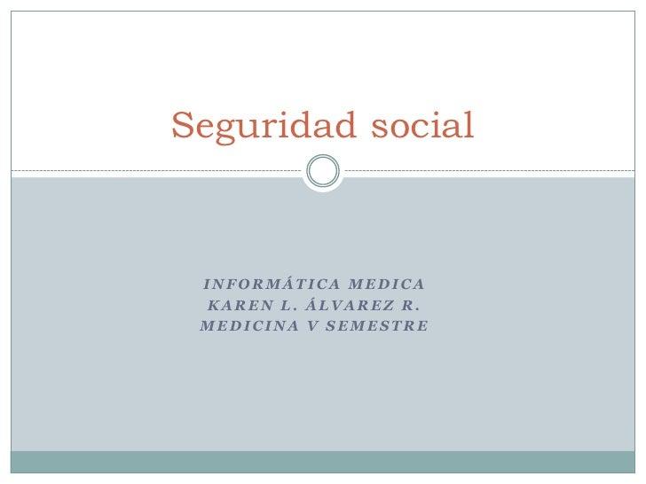 Seguridad social INFORMÁTICA MEDICA KAREN L. ÁLVAREZ R. MEDICINA V SEMESTRE