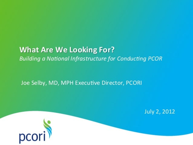 PATI ENT-C ENTER ED OUTCOMES RESEARCH INST I TU T E What  Are  We  Looking  For?   Building  a  Na+onal  I...