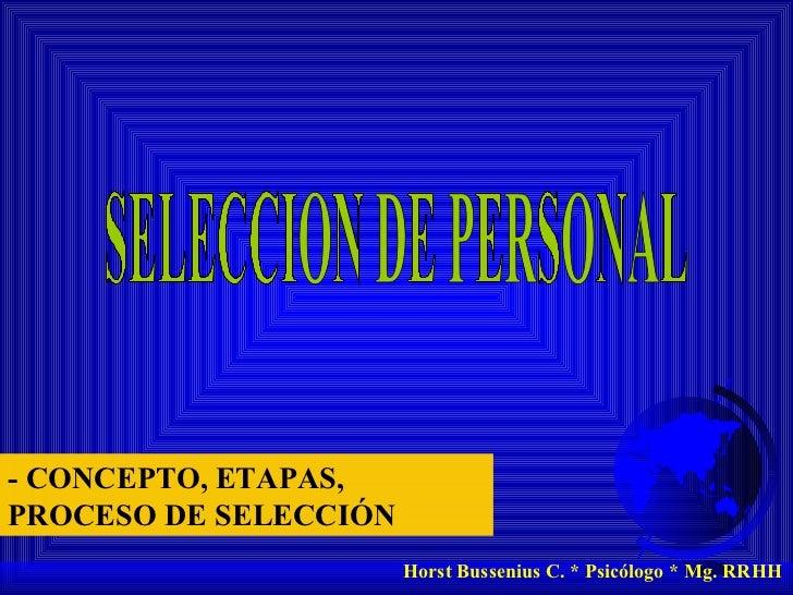 SELECCION DE PERSONAL Horst Bussenius C. * Psicólogo * Mg. RRHH - CONCEPTO, ETAPAS,  PROCESO DE SELECCIÓN