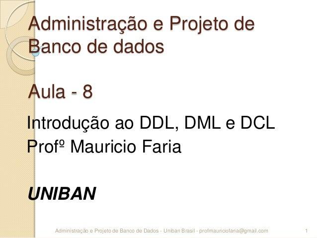 Administração e Projeto de Banco de dados Aula - 8 Introdução ao DDL, DML e DCL Profº Mauricio Faria UNIBAN 1Administração...