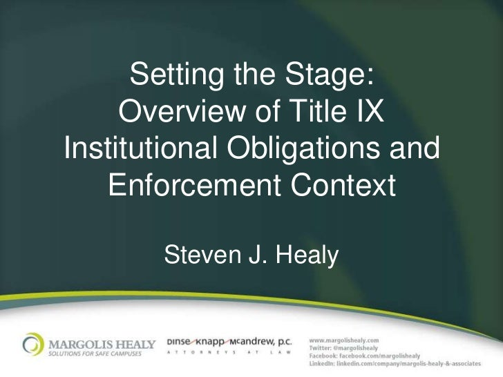 Setting the Stage:     Overview of Title IXInstitutional Obligations and   Enforcement Context       Steven J. Healy