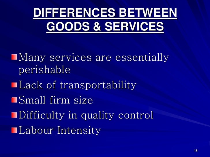 DIFFERENCES BETWEEN    GOODS & SERVICESMany services are essentiallyperishableLack of transportabilitySmall firm sizeDiffi...