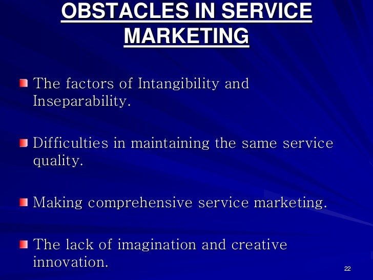 OBSTACLES IN SERVICE        MARKETINGThe factors of Intangibility andInseparability.Difficulties in maintaining the same s...