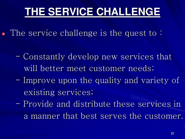 THE SERVICE CHALLENGEThe service challenge is the quest to : - Constantly develop new services that   will better meet cus...