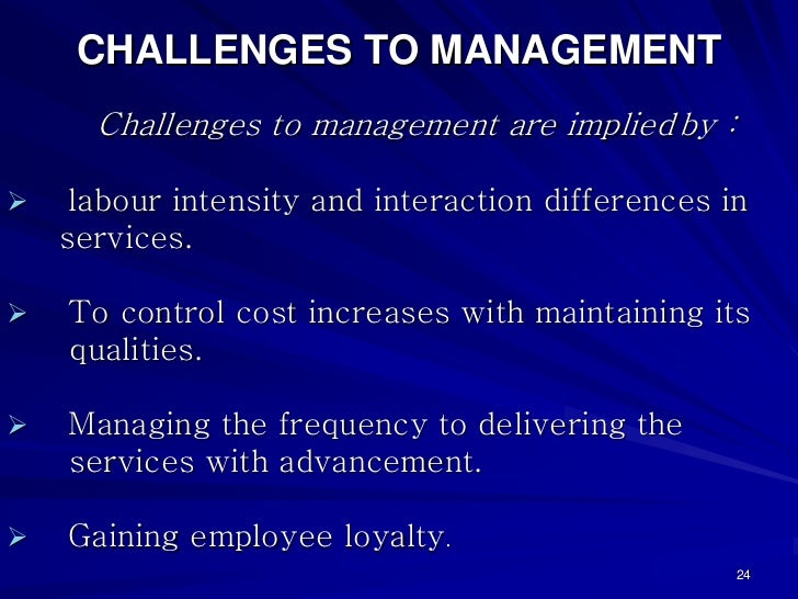 CHALLENGES TO MANAGEMENT  Challenges to management are implied by : labour intensity and interaction differences inservice...