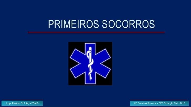 PRIMEIROS SOCORROSJorge Almeida, Prof. Adj. - ESALD                 UC Primeiros Socorros – CET Protecção Civil - 2012
