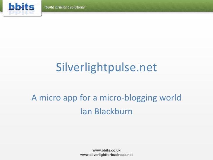 Silverlightpulse.net<br />A micro app for a micro-blogging world<br />Ian Blackburn<br />www.bbits.co.uk  www.silverlightf...