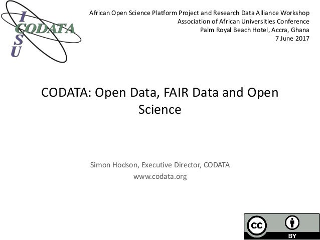 CODATA: Open Data, FAIR Data and Open Science Simon Hodson, Executive Director, CODATA www.codata.org African Open Science...