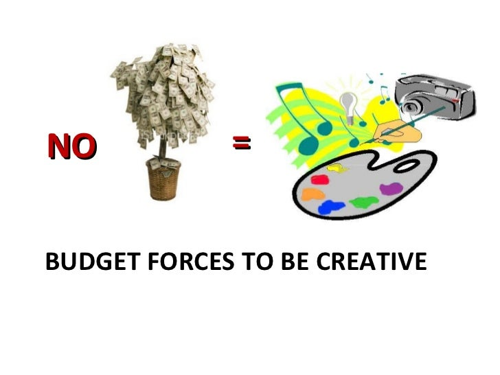 BUDGET FORCES TO BE CREATIVE = NO