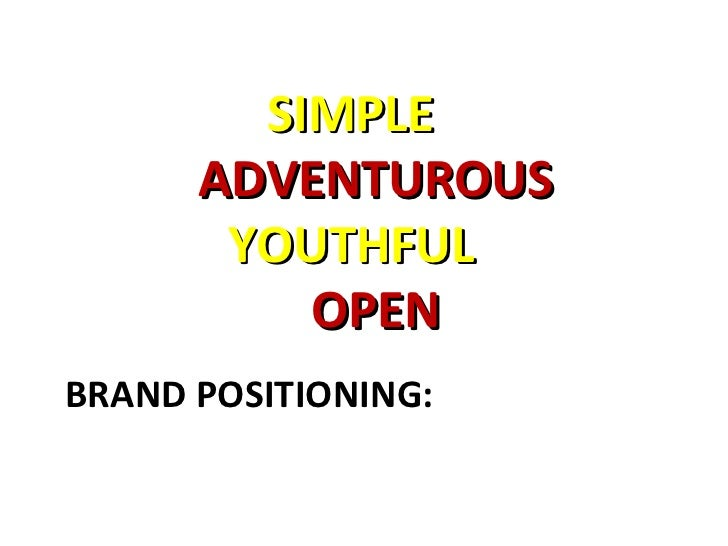 BRAND POSITIONING: SIMPLE  ADVENTUROUS YOUTHFUL  OPEN