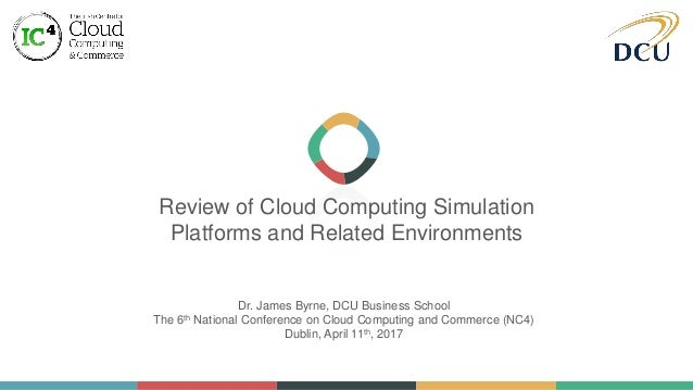 Review of Cloud Computing Simulation Platforms and Related Environments Dr. James Byrne, DCU Business School The 6th Natio...