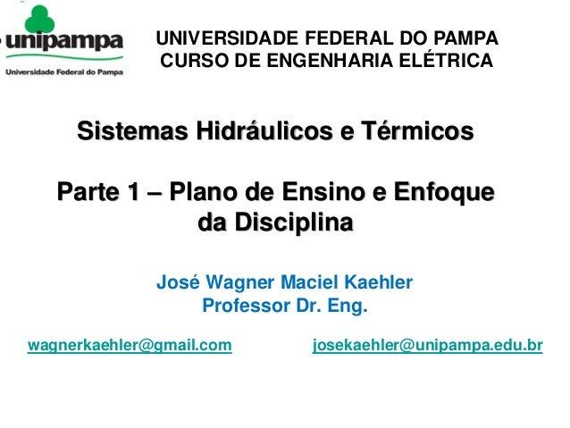 Curso de Engenharia Elétrica 1/47 wagnerkaehler@gmail.com Sistemas Hidráulicos e Térmicos Parte 1 – Plano de Ensino e Enfo...