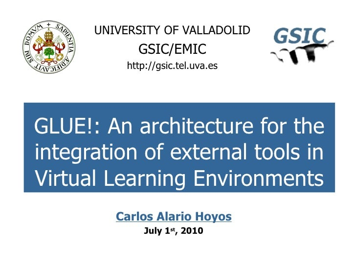 GLUE!: An architecture for the integration of external tools in Virtual Learning Environments UNIVERSITY OF VALLADOLID GSI...