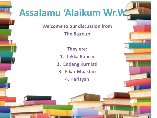 Assalamu 'Alaikum Wr.Wb.Welcome to our discussion fromThe 8 groupThey ere:1. Tekka Bancin2. Endang Kurniati3. Fikar Muasbi...