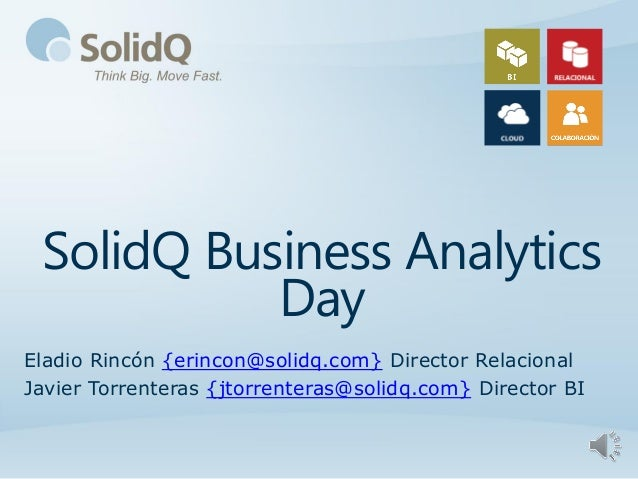 SolidQ Business Analytics           DayEladio Rincón {erincon@solidq.com} Director RelacionalJavier Torrenteras {jtorrente...