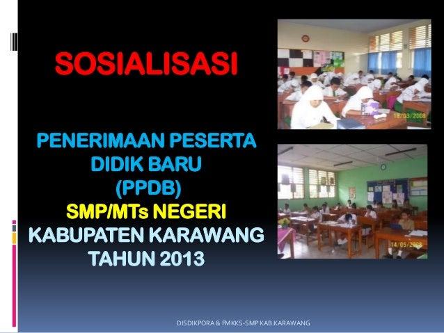 SOSIALISASIPENERIMAAN PESERTADIDIK BARU(PPDB)SMP/MTs NEGERIKABUPATEN KARAWANGTAHUN 2013DISDIKPORA & FMKKS-SMP KAB.KARAWANG