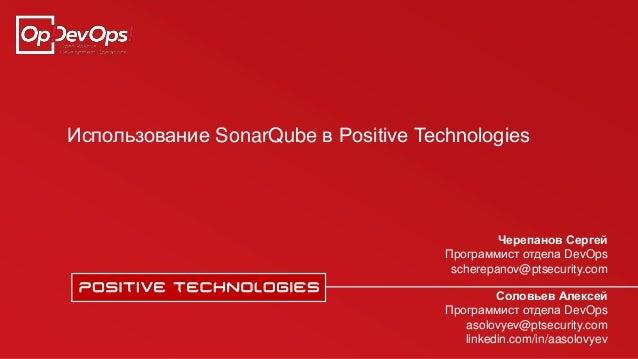 Использование SonarQube в Positive Technologies Соловьев Алексей Программист отдела DevOps asolovyev@ptsecurity.com linked...