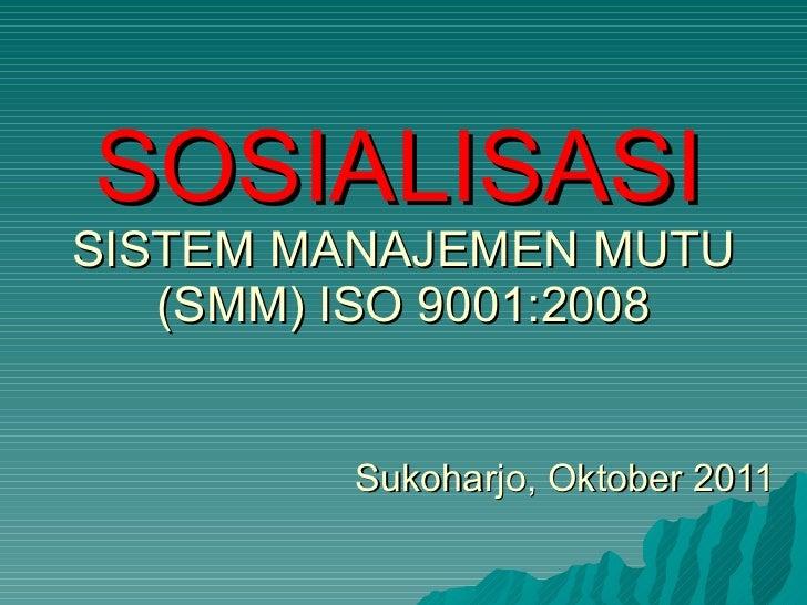 SOSIALISASI   SISTEM MANAJEMEN MUTU (SMM) ISO 9001:2008 Sukoharjo, Oktober 2011