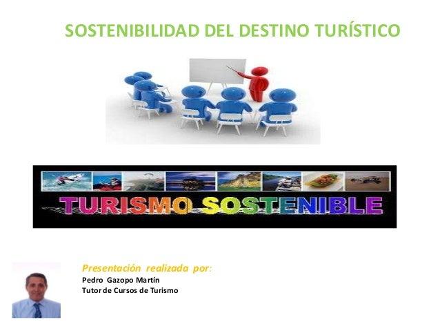 SOSTENIBILIDAD DEL DESTINO TURÍSTICO Presentación realizada por: Pedro Gazopo Martín Tutor de Cursos de Turismo