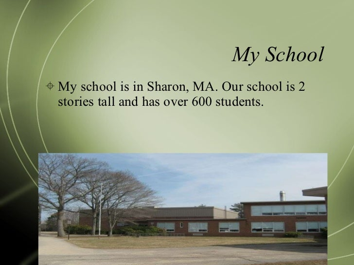 My School <ul><li>My school is in Sharon, MA. Our school is 2 stories tall and has over 600 students. </li></ul>