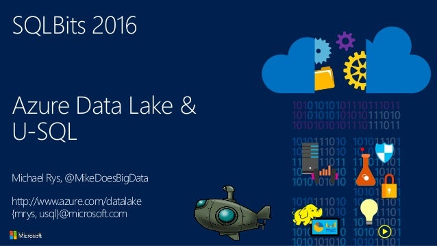 SQLBits 2016 Azure Data Lake & U-SQL Michael Rys, @MikeDoesBigData http://www.azure.com/datalake {mrys, usql}@microsoft.com