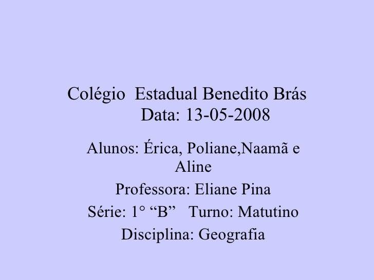Colégio  Estadual Benedito Brás Data: 13-05-2008   Alunos: Érica, Poliane,Naamã e Aline Professora: Eliane Pina Série: 1° ...
