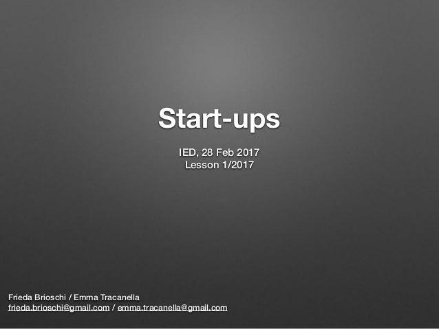 Start-ups Frieda Brioschi / Emma Tracanella frieda.brioschi@gmail.com / emma.tracanella@gmail.com IED, 28 Feb 2017 Lesson...