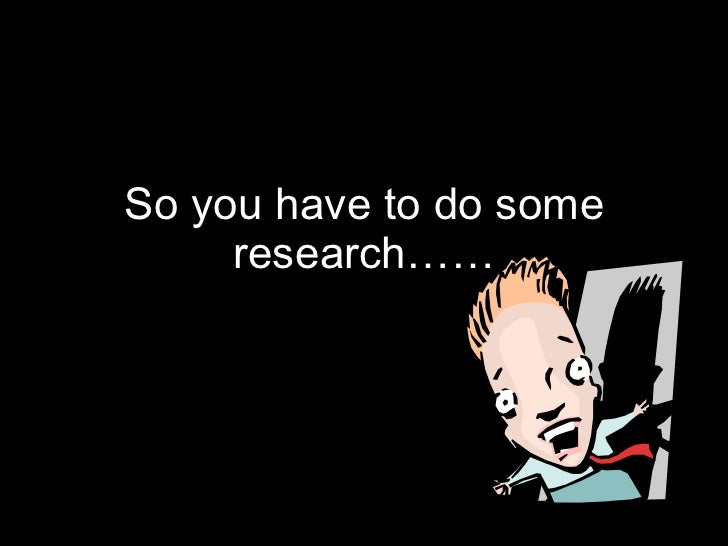 So you have to do some research……